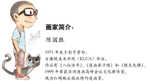 画家简介:陈国胜 - 1971年生于彭亨劳勿。吉隆坡美术学院(KLCA)毕业。作品有《八仙传奇》、《漫画弟子规》和《绿色先锋》。1999年曾获亚洲漫画高峰会议文化薪传奖。现为红蜻蜓出版社特约漫画家。